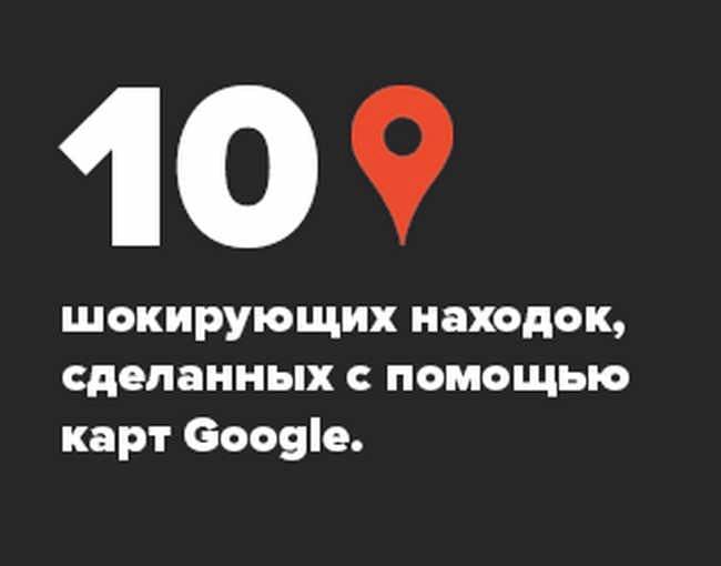 10 шокирующих находок, сделанных с помощью карт Гугл